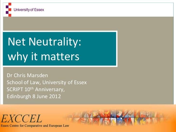 Net Neutrality:why it mattersDr Chris MarsdenSchool of Law, University of EssexSCRIPT 10th Anniversary,Edinburgh 8 June 2012