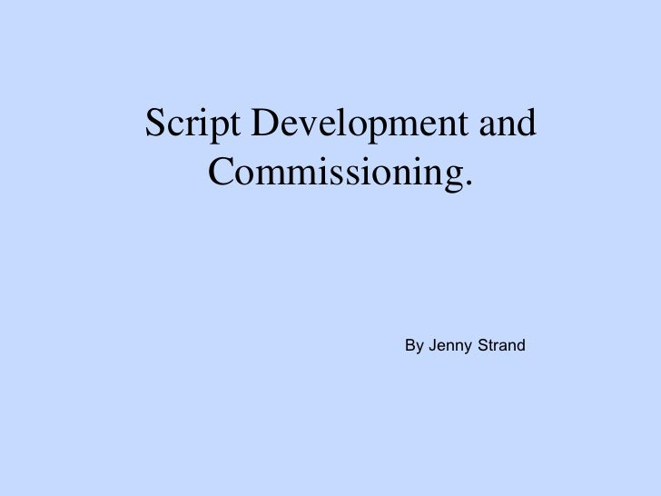 Script Development and    Commissioning.              By Jenny Strand