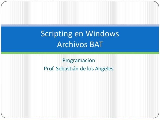 Scripting en Windows Archivos BAT Programación Prof. Sebastián de los Angeles