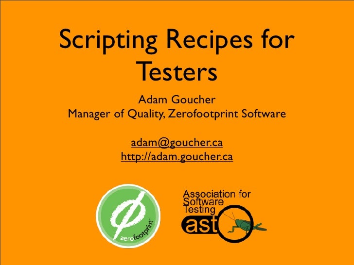 Scripting Recipes for        Testers             Adam Goucher Manager of Quality, Zerofootprint Software              adam...