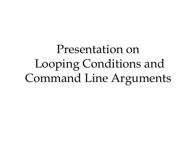 Presentation on Looping Conditions andCommand Line Arguments