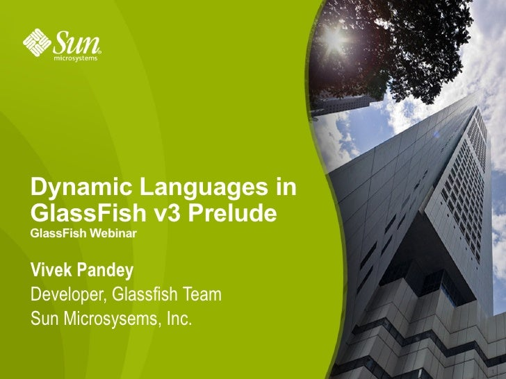 Dynamic Languages in GlassFish v3 Prelude GlassFish Webinar   Vivek Pandey Developer, Glassfish Team Sun Microsysems, Inc....