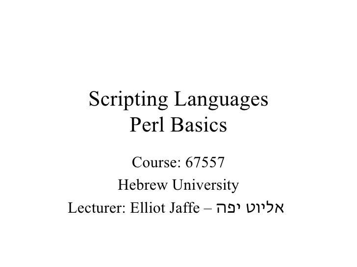 Scripting Languages        Perl Basics          Course: 67557       Hebrew UniversityLecturer: Elliot Jaffe – אליוט יפה
