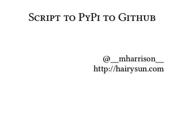 Script to PyPi to Github               @__mharrison__            http://hairysun.com