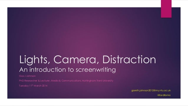 Lights, Camera, Distraction An introduction to screenwriting Gaz J Johnson PhD Researcher & Lecturer, Media & Communicatio...