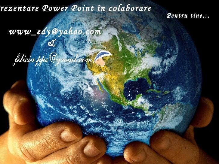rezentare Power Point în colaborare                                      Pentru tine…  www_edy@yahoo.com        &