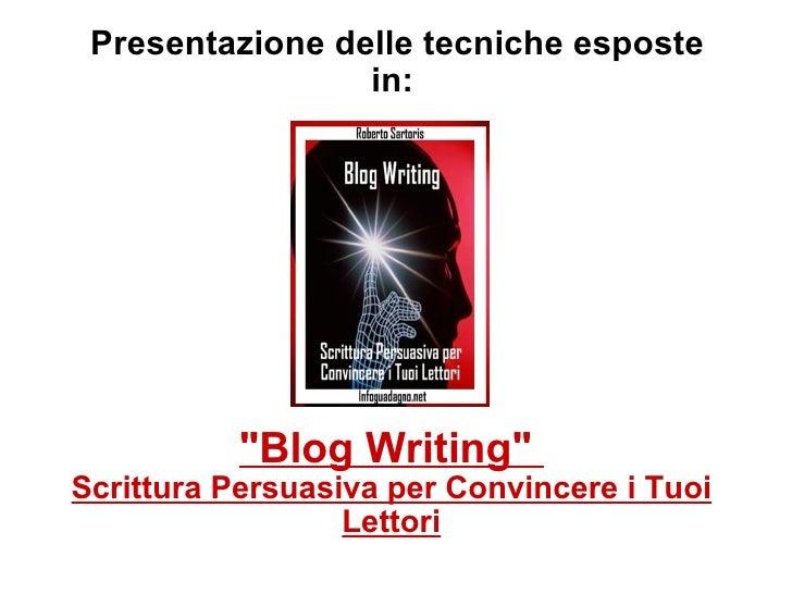 """Presentazione delle tecniche esposte in:  """"Blog Writing""""  Scrittura Persuasiva per Convincere i Tuoi Lettori"""