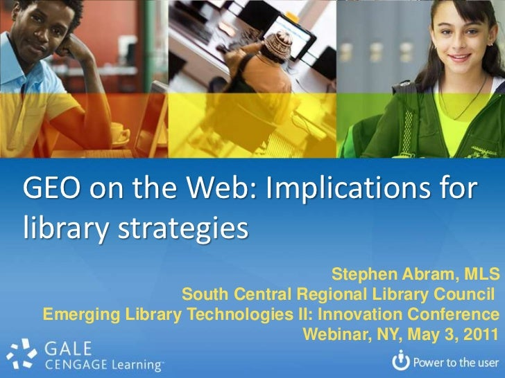 GEO on the Web: Implications for library strategies<br />Stephen Abram, MLS<br />South Central Regional Library Council <b...
