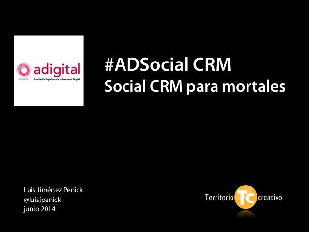 Luis Jiménez Penick @luisjpenick junio 2014 #ADSocial CRM Social CRM para mortales