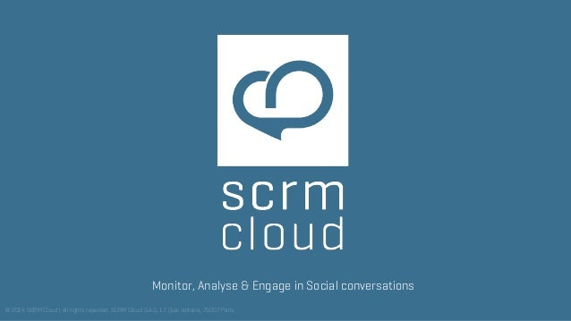 Monitor, Analyse & Engage in Social conversations © 2014 SCRM Cloud   All rights reserved.SCRM Cloud S.A.S, 17 Quai Volta...