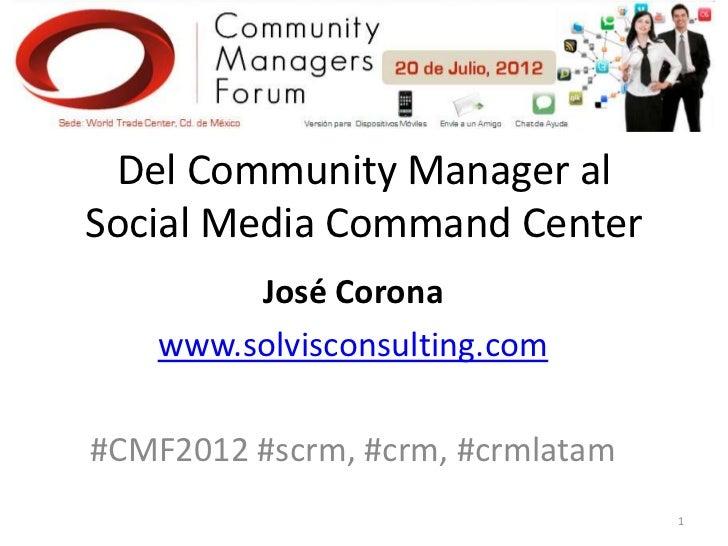 Del Community Manager alSocial Media Command Center        José Corona   www.solvisconsulting.com#CMF2012 #scrm, #crm, #cr...