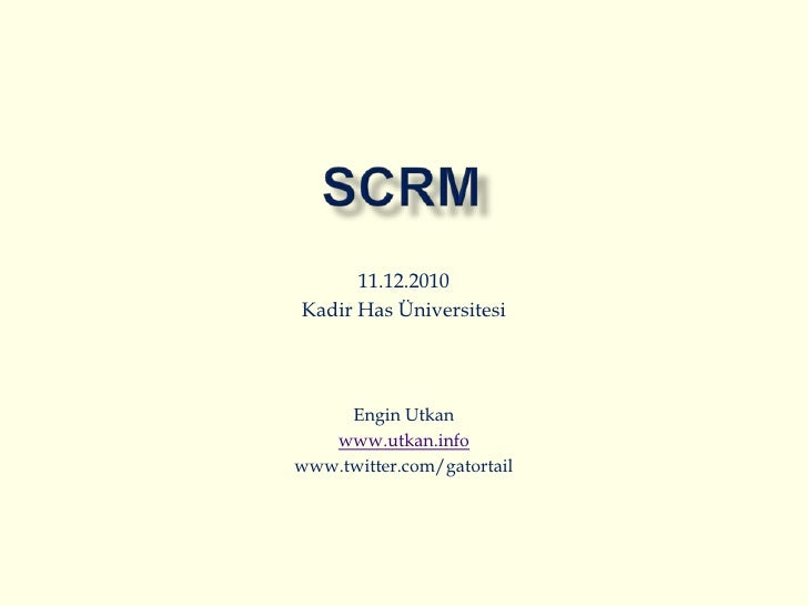 SCRM<br />11.12.2010<br />Kadir Has Üniversitesi<br />Engin Utkan<br />www.utkan.info<br />www.twitter.com/gatortail<br />