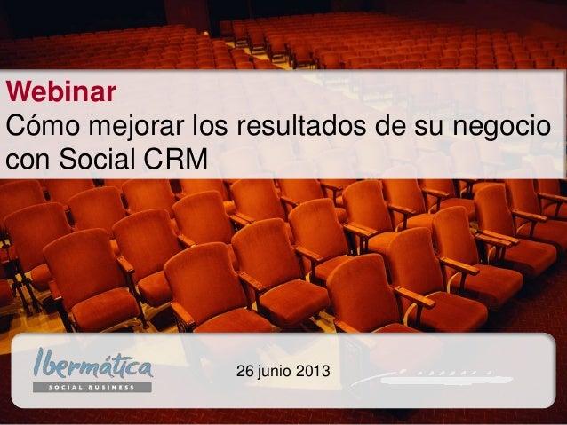 junio de 2013/ 1Junio 2013 / 1 26 junio 2013 Webinar Cómo mejorar los resultados de su negocio con Social CRM