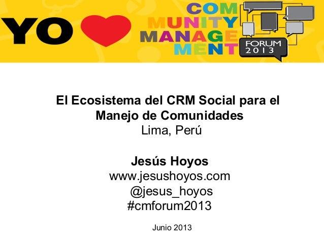 Junio 2013El Ecosistema del CRM Social para elManejo de ComunidadesLima, PerúJesús Hoyoswww.jesushoyos.com@jesus_hoyos#cmf...