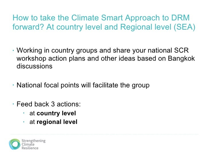How to take the Climate Smart Approach to DRM forward? At country level and Regional level (SEA) <ul><li>Working in countr...