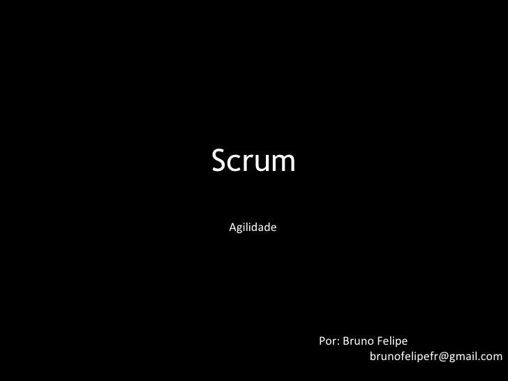 Scrum  Agilidade                  Por: Bruno Felipe                       brunofelipefr@gmail.com