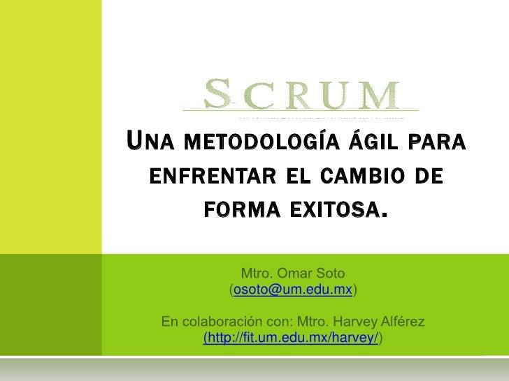Una metodología ágil para enfrentar el cambio de forma exitosa.<br />Mtro. Omar Soto <br />(osoto@um.edu.mx)<br />En colab...