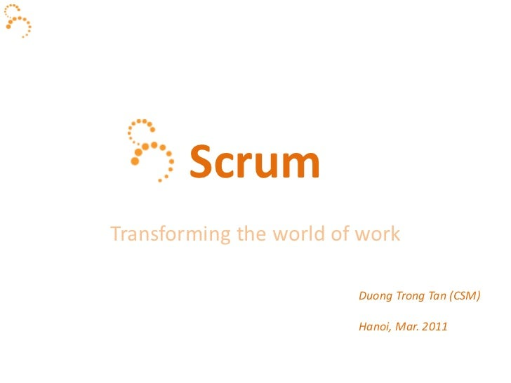 Scrum<br />Transforming the world of work<br />Duong Trong Tan (CSM)<br />Hanoi, Mar. 2011<br />