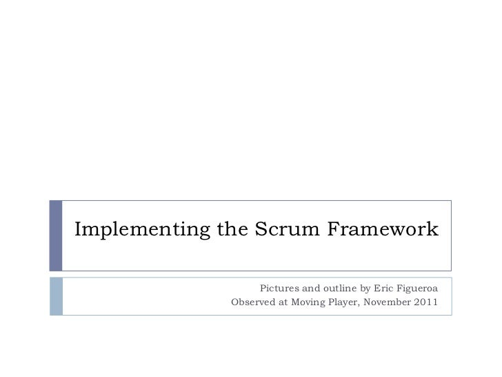 Implementing the Scrum Framework                  Pictures and outline by Eric Figueroa             Observed at Moving Pla...