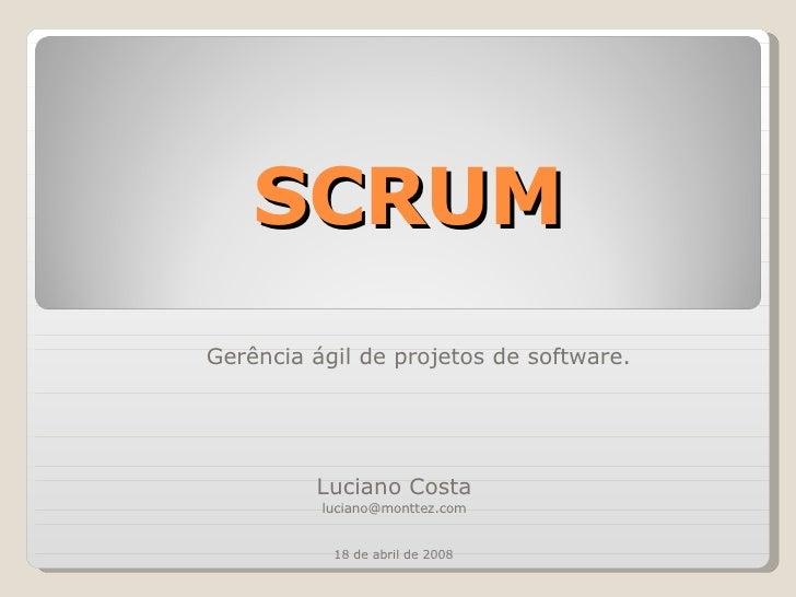 SCRUM Gerência ágil de projetos de software. Luciano Costa [email_address] 18 de abril de 2008