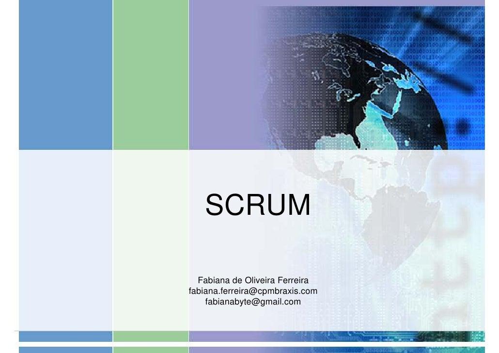 SCRUM    Fabiana de Oliveira Ferreira fabiana.ferreira@cpmbraxis.com     fabianabyte@gmail.com