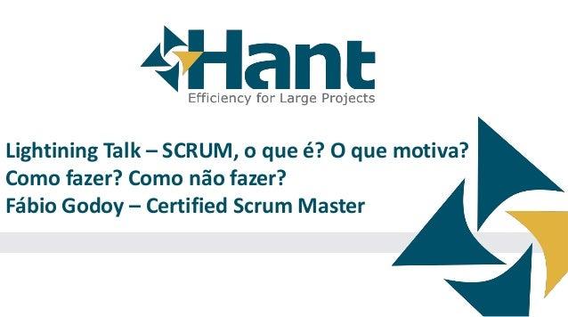 Lightining Talk – SCRUM, o que é? O que motiva? Como fazer? Como não fazer? Fábio Godoy – Certified Scrum Master