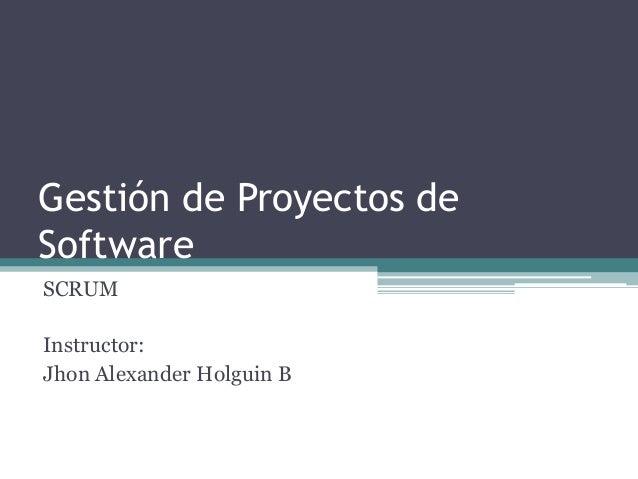 Gestión de Proyectos de Software SCRUM Instructor: Jhon Alexander Holguin B