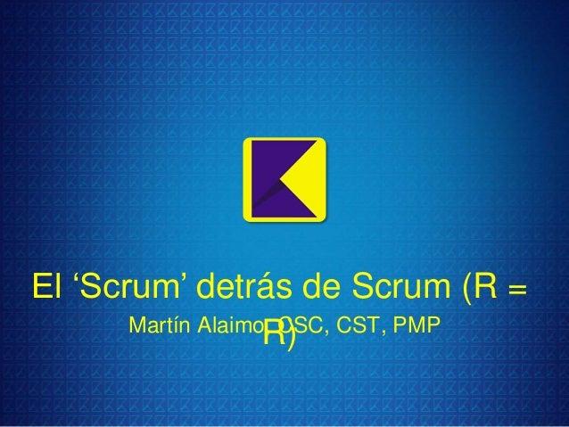"""El """"Scrum"""" detrás de Scrum (R = Martín Alaimo, CSC, CST, PMP R)"""