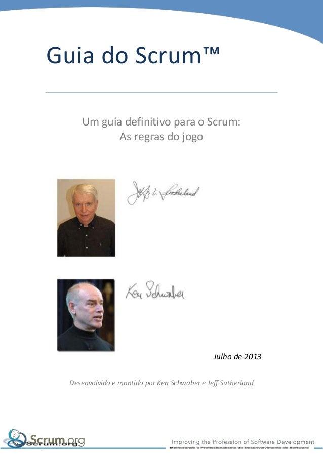Guia do Scrum™ Um guia definitivo para o Scrum: As regras do jogo  Julho de 2013 Desenvolvido e mantido por Ken Schwaber e...