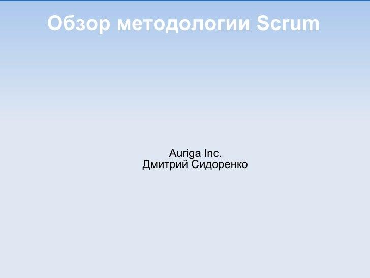 Обзор методологии Scrum <ul><ul><li>Auriga Inc. </li></ul></ul><ul><ul><li>Дмитрий Сидоренко </li></ul></ul>