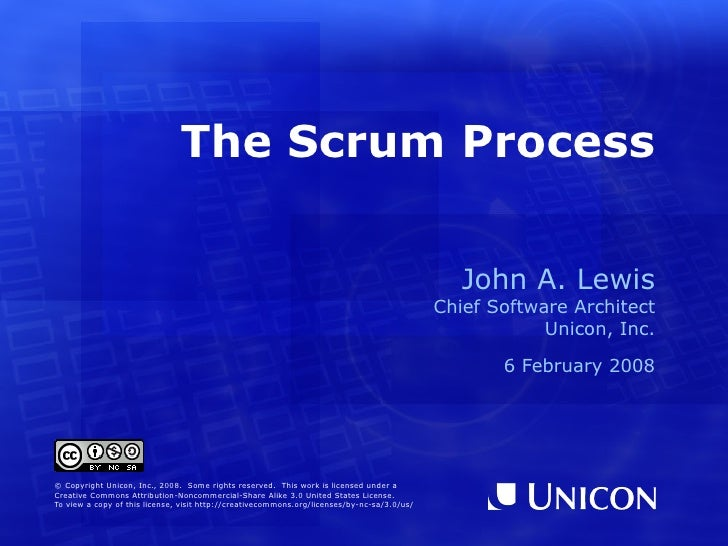 The Scrum Process John A. Lewis Chief Software Architect Unicon, Inc. 29 July 2010 © Copyright Unicon, Inc., 2010.  Some r...