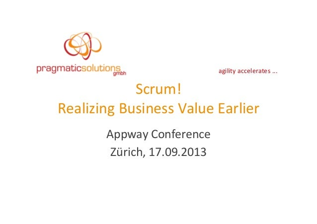 agility	   accelerates	   ...	    Scrum!	   	    Realizing	   Business	   Value	   Earlier	    Appway	   Conference	    Zü...