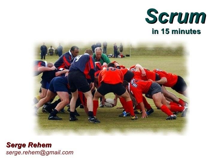 Scrum                         in 15 minutes     Serge Rehem serge.rehem@gmail.com