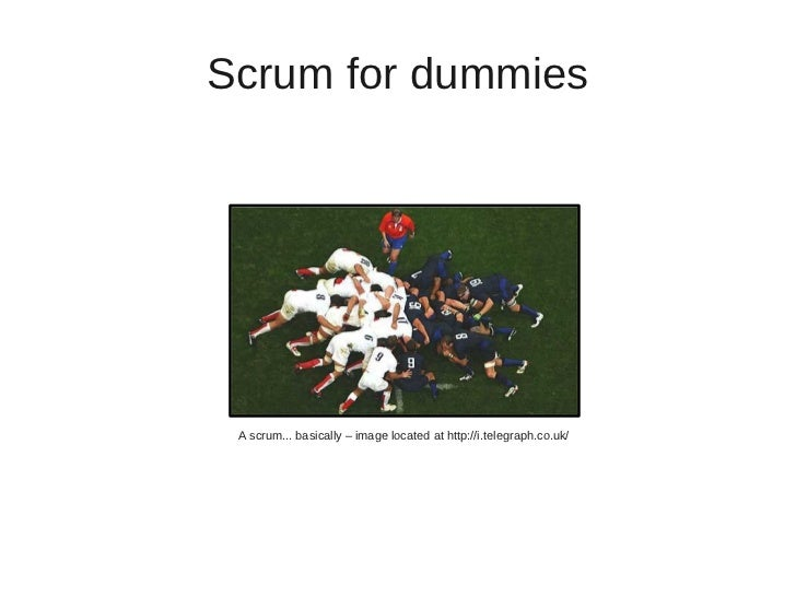 Scrum for dummies A scrum... basically – image located at http://i.telegraph.co.uk/
