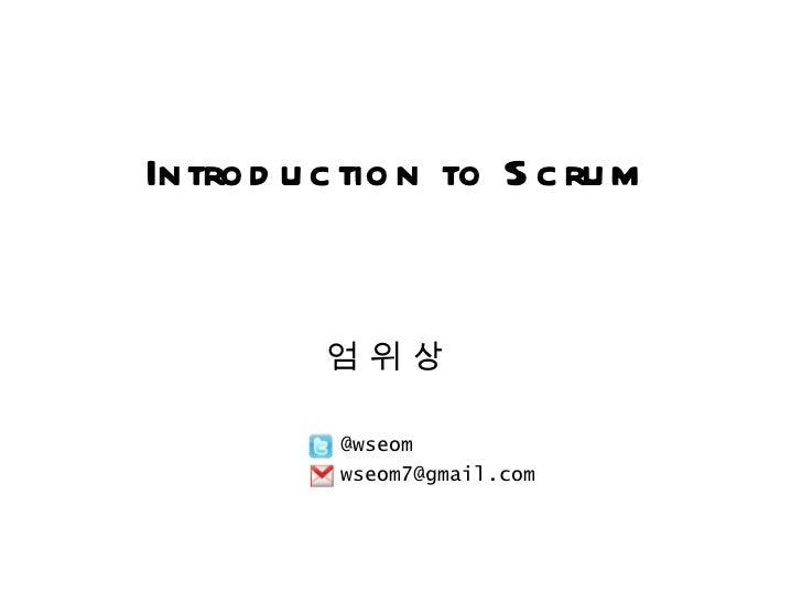 엄 위 상 @wseom Introduction to Scrum [email_address]