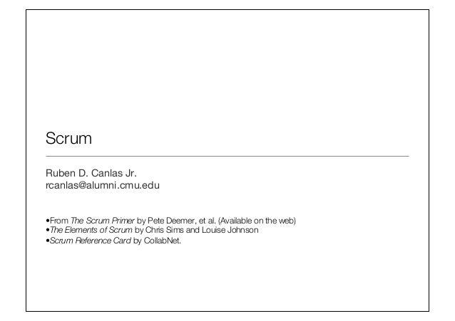 Scrum Ruben D. Canlas Jr. rcanlas@alumni.cmu.edu   •From The Scrum Primer by Pete Deemer, et al. (Available on the web) •...