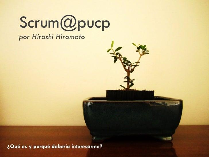 Scrum@pucp    por Hiroshi Hiromoto¿Qué es y porqué debería interesarme?