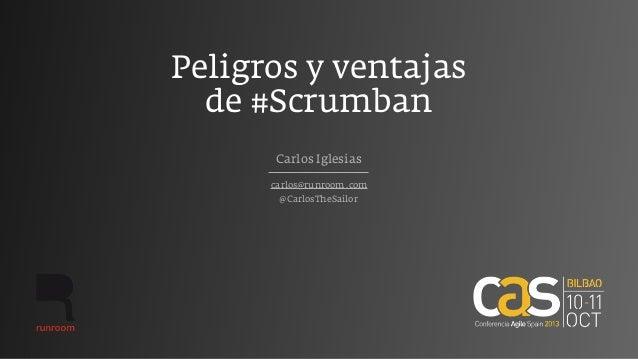 Peligros y ventajas de #Scrumban carlos@runroom.com Carlos Iglesias @CarlosTheSailor