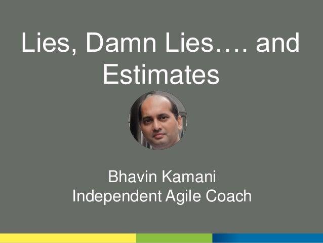Lies, Damn Lies…. and Estimates Bhavin Kamani Independent Agile Coach