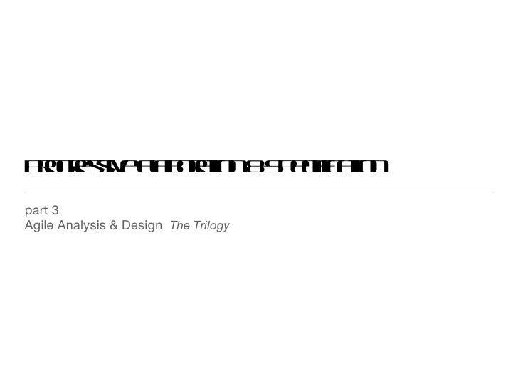 Progressive Elaboration & Specification <ul><li>part 3 </li></ul><ul><li>Agile Analysis & Design  The Trilogy </li></ul>