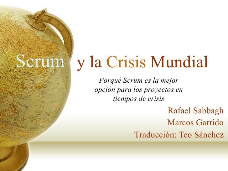 y la  Crisis  Mundial Rafael Sabbagh Marcos Garrido Traducción: Teo Sánchez Scrum Porqué  Scrum es la mejor opción para lo...