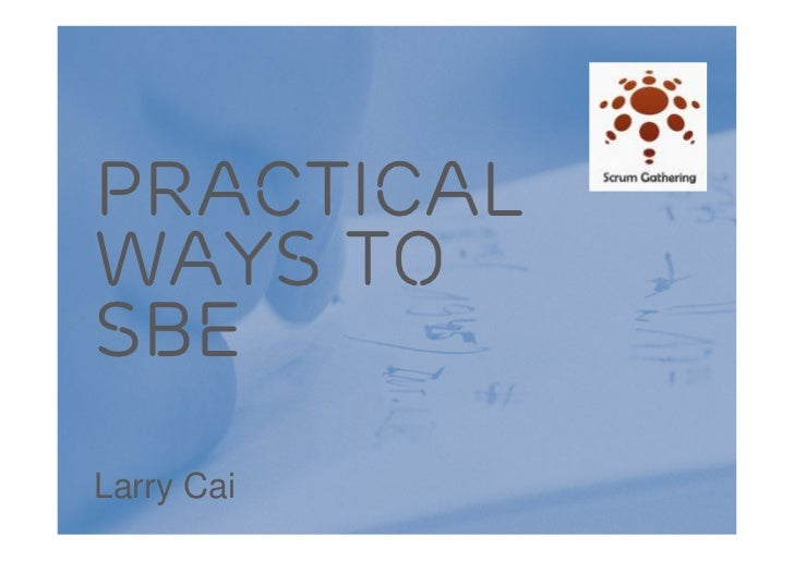 PracticalWays tosBELarry CaiPractical way to experience Specification by Example | Scrum Gathering Shanghai 2012 | 2012-06...