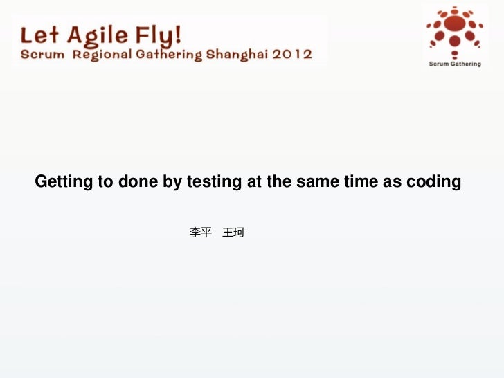 Scrum Gathering 2012 Shanghai_敏捷测试与质量管理分会场演讲话题:getting to done by testing at the same time as coding(李平  王珂)