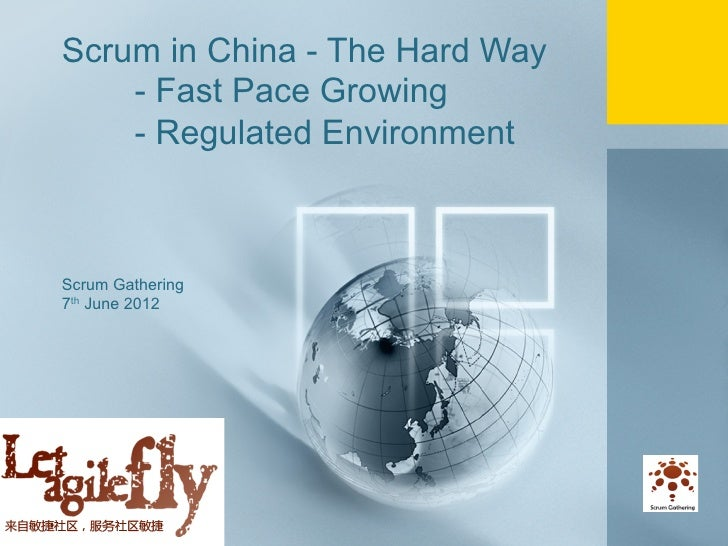 Scrum in China - The Hard Way           - Fast Pace Growing           - Regulated Environment       Scrum Gathering       ...