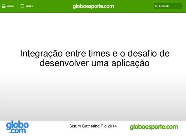 Integração entre times e o desafio de  desenvolver uma aplicação  Scrum Gathering Rio 2014