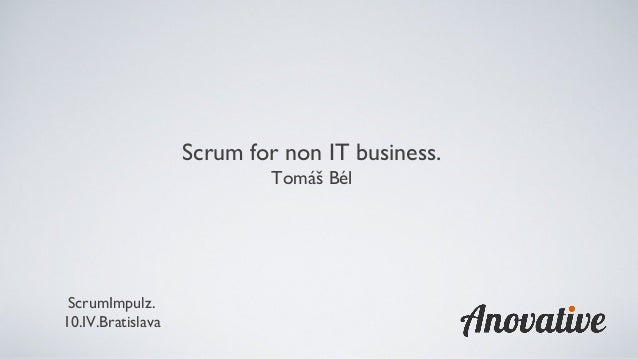 ScrumImpulz. 10.IV.Bratislava Scrum for non IT business. Tomáš Bél
