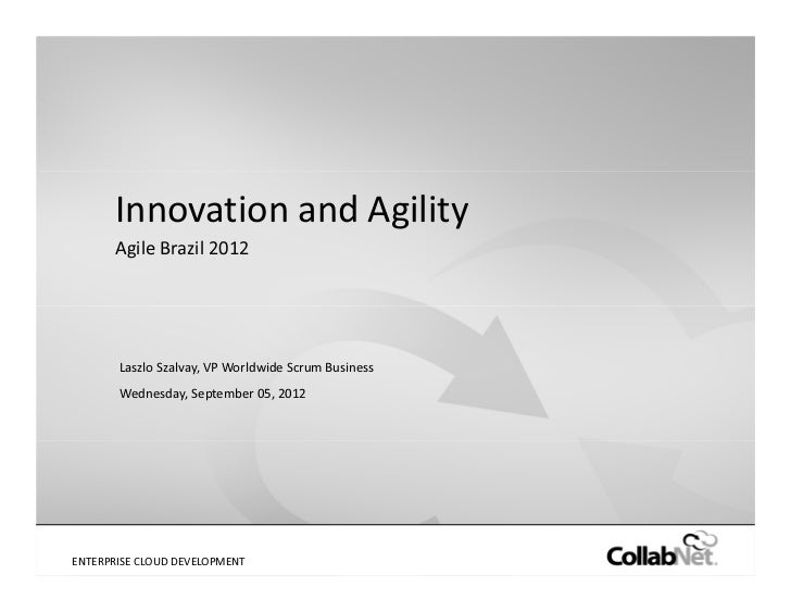 Innovation and Agility       Agile Brazil 2012        Laszlo Szalvay, VP Worldwide Scrum Business        Wednesday, Septem...
