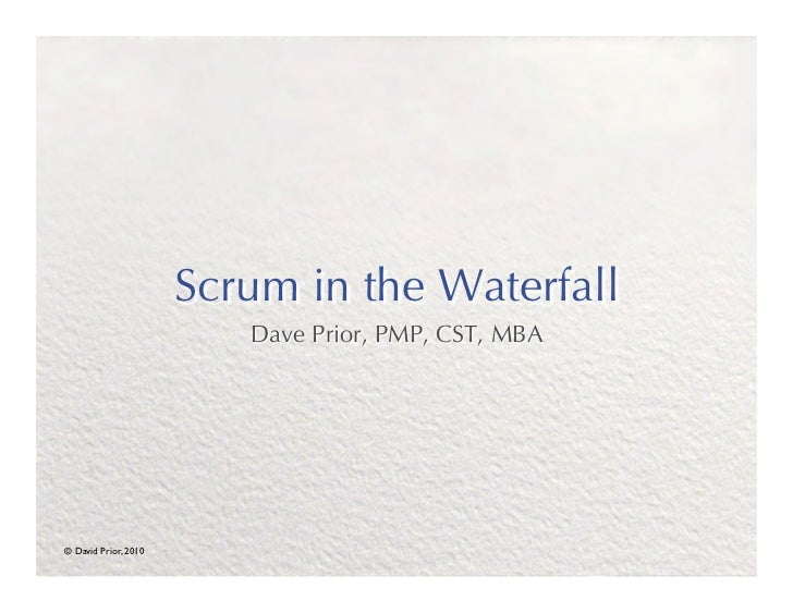 Scrum in the Waterfall                            Dave Prior, PMP, CST, MBA© David Prior, 2010