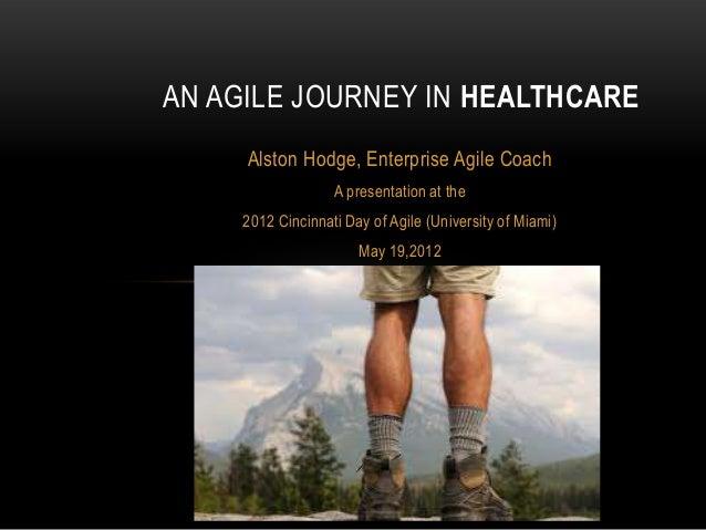 AN AGILE JOURNEY IN HEALTHCARE Alston Hodge, Enterprise Agile Coach A presentation at the 2012 Cincinnati Day of Agile (Un...