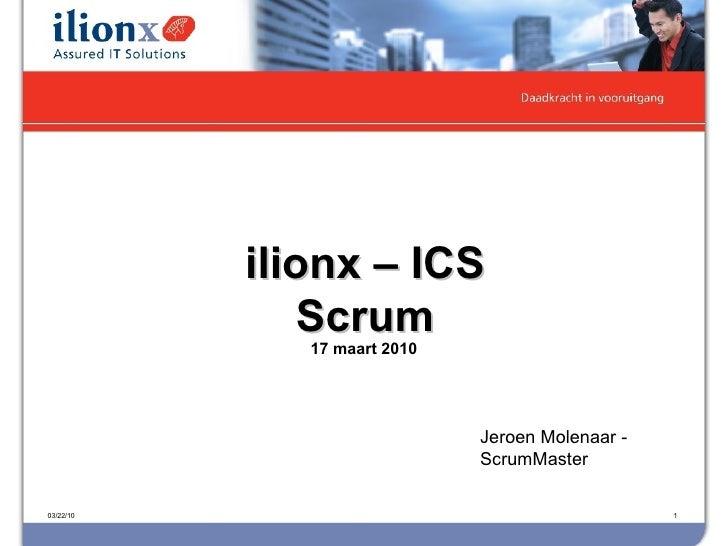 17 maart 2010 03/22/10 ilionx – ICS Scrum Jeroen Molenaar - ScrumMaster